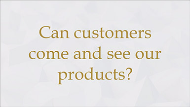 Can customers come and see our products?