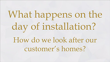 What happens on the day of installation? How do we look after our customer's homes?