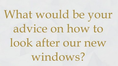 What would be your advice on how to look after our new windows?